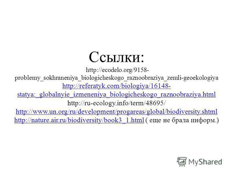 Ссылки: http://ecodelo.org/9158- problemy_sokhraneniya_biologicheskogo_raznoobraziya_zemli-geoekologiya http://referatyk.com/biologiya/16148- statya:_globalnyie_izmeneniya_biologicheskogo_raznoobraziya.html http://ru-ecology.info/term/48695/ http://w