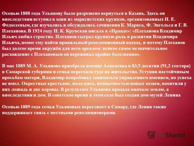 Осенью 1888 года Ульянову было разрешено вернуться в Казань. Здесь он впоследствии вступил в один из марксистских кружков, организованных Н. Е. Федосеевым, где изучались и обсуждались сочинения К. Маркса, Ф. Энгельса и Г. В. Плеханова. В 1924 году Н.