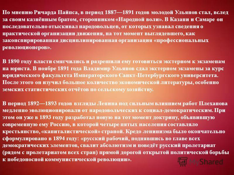 По мнению Ричарда Пайпса, в период 18871891 годов молодой Ульянов стал, вслед за своим казнённым братом, сторонником «Народной воли». В Казани и Самаре он последовательно отыскивал народовольцев, от которых узнавал сведения о практической организации