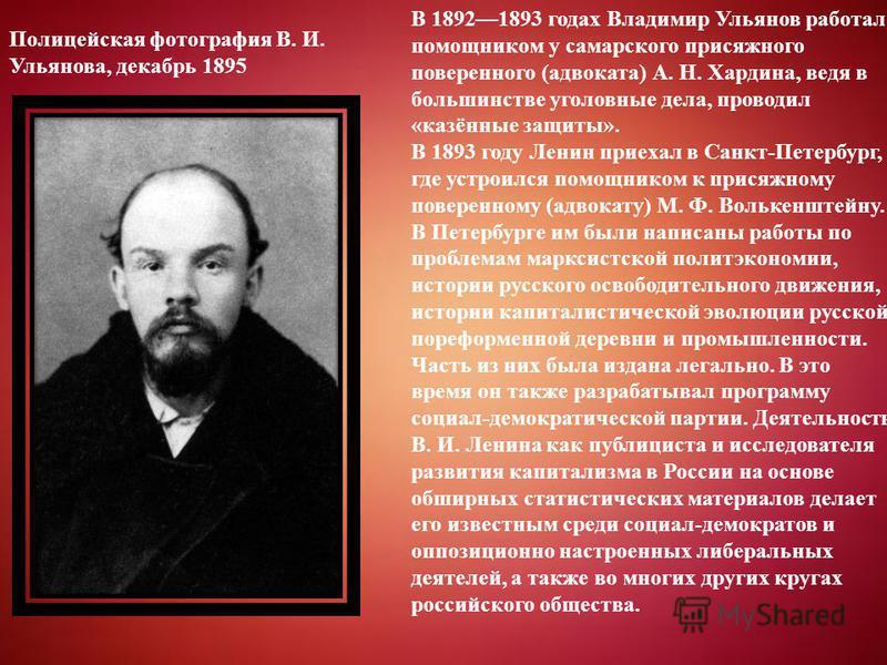 В 18921893 годах Владимир Ульянов работал помощником у самарского присяжного поверенного (адвоката) А. Н. Хардина, ведя в большинстве уголовные дела, проводил «казённые защиты». В 1893 году Ленин приехал в Санкт-Петербург, где устроился помощником к
