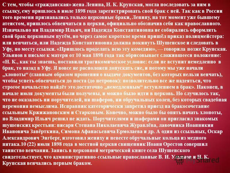 С тем, чтобы «гражданская» жена Ленина, Н. К. Крупская, могла последовать за ним в ссылку, ему пришлось в июле 1898 года зарегистрировать свой брак с ней. Так как в России того времени признавались только церковные браки, Ленину, на тот момент уже бы