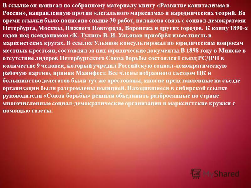 В ссылке он написал по собранному материалу книгу «Развитие капитализма в России», направленную против «легального марксизма» и народнических теорий. Во время ссылки было написано свыше 30 работ, налажена связь с социал-демократами Петербурга, Москвы