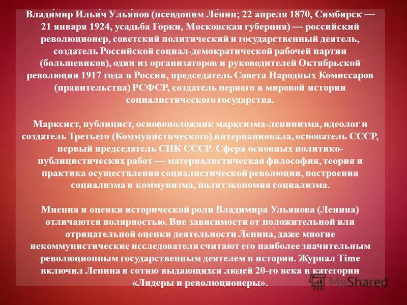 Влади́мир Ильи́ч Улья́нов (псевдоним Ле́нин; 22 апреля 1870, Симбирск 21 января 1924, усадьба Горки, Московская губерния) российский революционер, советский политический и государственный деятель, создатель Российской социал-демократической рабочей п