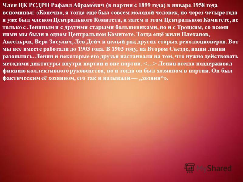 Член ЦК РСДРП Рафаил Абрамо́вич (в партии с 1899 года) в январе 1958 года вспоминал: «Конечно, я тогда ещё был совсем молодой человек, но через четыре года я уже был членом Центрального Комитета, и затем в этом Центральном Комитете, не только с Ленин
