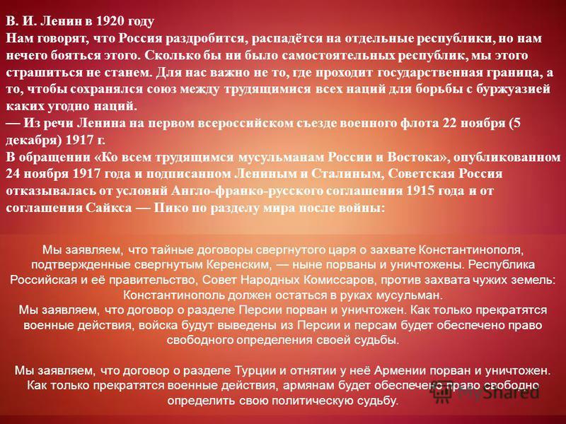 В. И. Ленин в 1920 году Нам говорят, что Россия раздробится, распадётся на отдельные республики, но нам нечего бояться этого. Сколько бы ни было самостоятельных республик, мы этого страшиться не станем. Для нас важно не то, где проходит государственн
