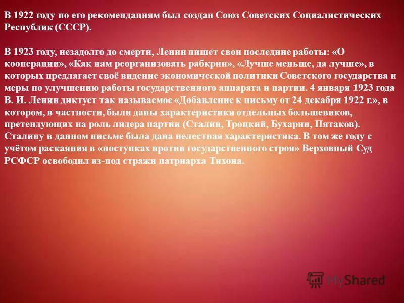 В 1922 году по его рекомендациям был создан Союз Советских Социалистических Республик (СССР). В 1923 году, незадолго до смерти, Ленин пишет свои последние работы: «О кооперации», «Как нам реорганизовать рабкрин», «Лучше меньше, да лучше», в которых п