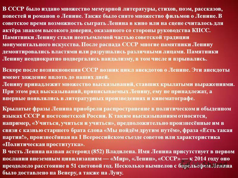 В СССР было издано множество мемуарной литературы, стихов, поэм, рассказов, повестей и романов о Ленине. Также было снято множество фильмов о Ленине. В советское время возможность сыграть Ленина в кино или на сцене считалось для актёра знаком высоког