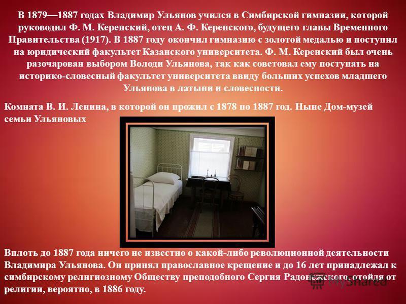 В 18791887 годах Владимир Ульянов учился в Симбирской гимназии, которой руководил Ф. М. Керенский, отец А. Ф. Керенского, будущего главы Временного Правительства (1917). В 1887 году окончил гимназию с золотой медалью и поступил на юридический факульт