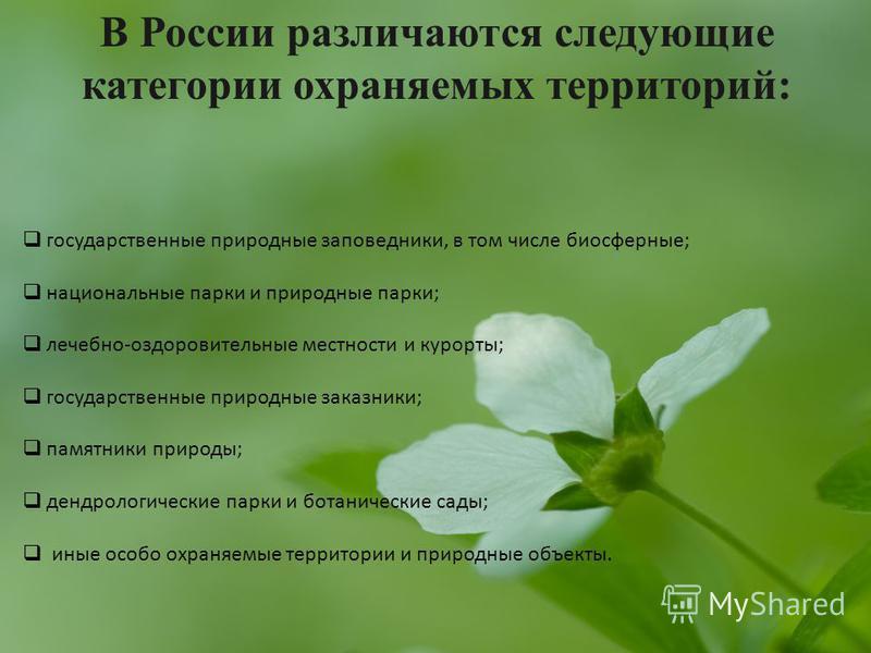 В России различаются следующие категории охраняемых территорий: государственные природные заповедники, в том числе биосферные; национальные парки и природные парки; лечебно-оздоровительные местности и курорты; государственные природные заказники; пам