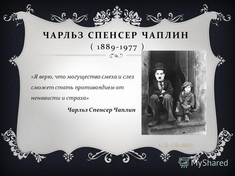 ЧАРЛЬЗ СПЕНСЕР ЧАПЛИН ( 1889-1977 ) « Я верю, что могущество смеха и слез сможет стать противоядием от ненависти и страха » Чарльз Спенсер Чаплин к/ф «Малыш»