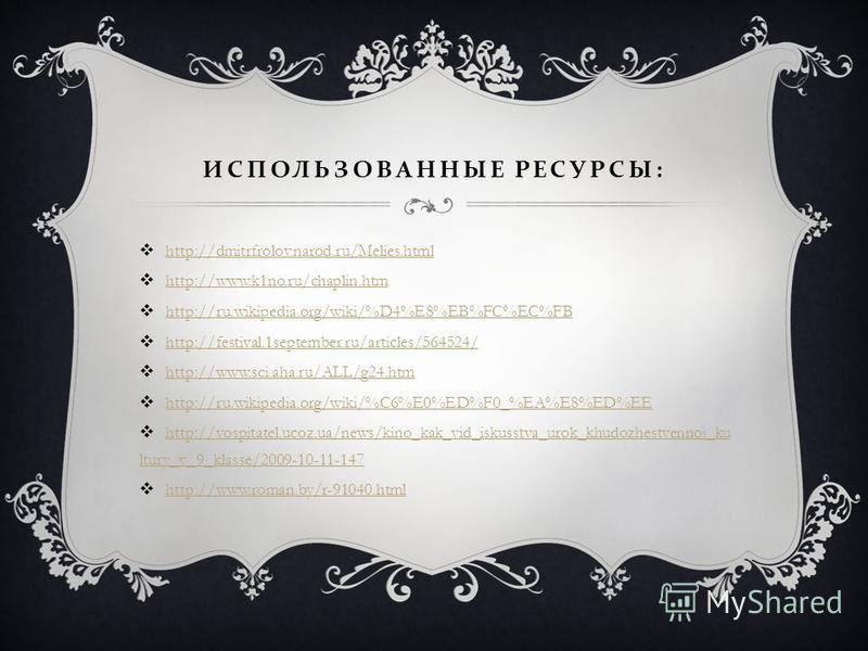 ИСПОЛЬЗОВАННЫЕ РЕСУРСЫ : http://dmitrfrolov.narod.ru/Melies.html http://www.k1no.ru/chaplin.htm http://ru.wikipedia.org/wiki/%D4%E8%EB%FC%EC%FB http://festival.1september.ru/articles/564524/ http://www.sci.aha.ru/ALL/g24. htm http://ru.wikipedia.org/