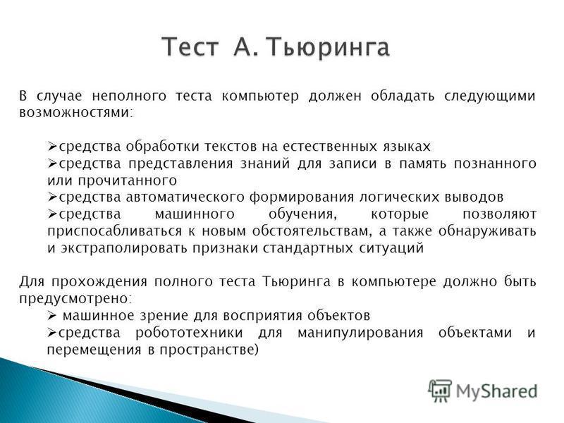 Тест А. Тьюринга В случае неполного теста компьютер должен обладать следующими возможностями: средства обработки текстов на естественных языках средства представления знаний для записи в память познанного или прочитанного средства автоматического фор