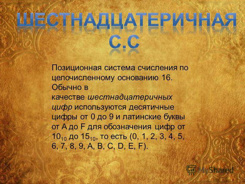 Позиционная система счисления по целочисленному основанию 16. Обычно в качестве шестнадцатеричных цифр используются десятичные цифры от 0 до 9 и латинские буквы от A до F для обозначения цифр от 10 10 до 15 10, то есть (0, 1, 2, 3, 4, 5, 6, 7, 8, 9,