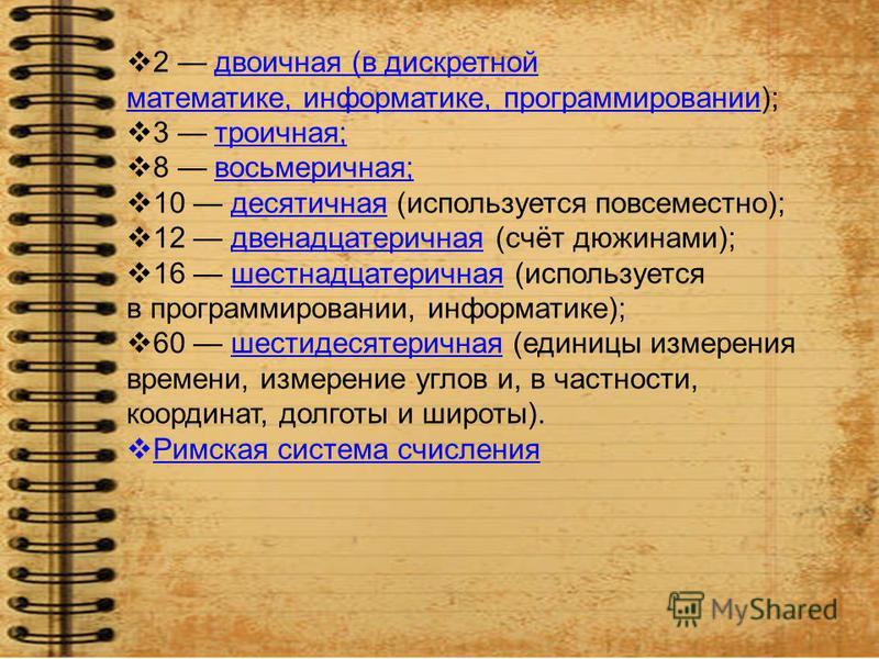 2 двоичная (в дискретной математике, информатике, программировании);двоичная (в дискретной математике, информатике, программировании 3 троичная;троичная; 8 восьмеричная;восьмеричная; 10 десятичная (используется повсеместно);десятичная 12 двенадцатери