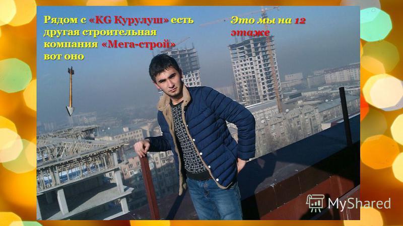 Это мы на 12 этаже Рядом с «KG Курулуш» есть другая строительная компания «Мега-строй» вот оно