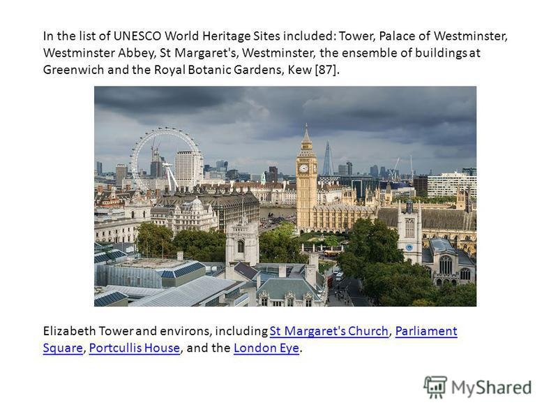 In the list of UNESCO World Heritage Sites included: Tower, Palace of Westminster, Westminster Abbey, St Margaret's, Westminster, the ensemble of buildings at Greenwich and the Royal Botanic Gardens, Kew [87]. Elizabeth Tower and environs, including