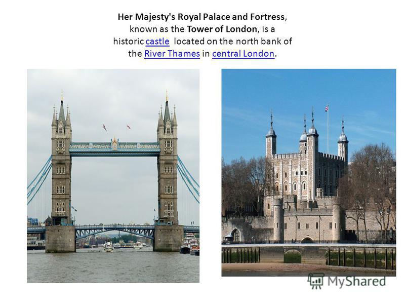 Her Majesty's Royal Palace and Fortress, known as the Tower of London, is a historic castle located on the north bank of the River Thames in central London.castleRiver Thamescentral London