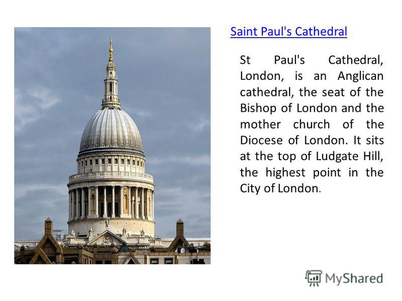Saint Paul's Cathedral St Paul's Cathedral, London, is an Anglican cathedral, the seat of the Bishop of London and the mother church of the Diocese of London. It sits at the top of Ludgate Hill, the highest point in the City of London.