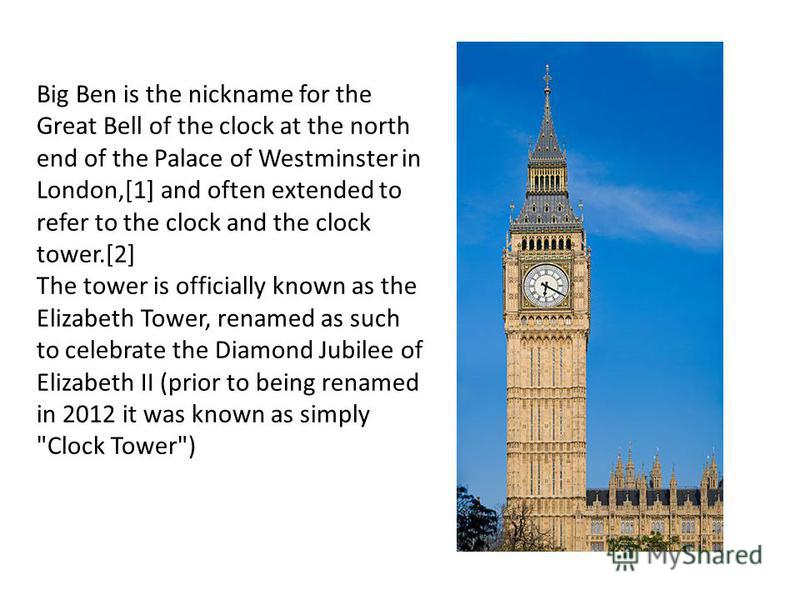 Big Ben is the nickname for the Great Bell of the clock at the north end of the Palace of Westminster in London,[1] and often extended to refer to the clock and the clock tower.[2] The tower is officially known as the Elizabeth Tower, renamed as such