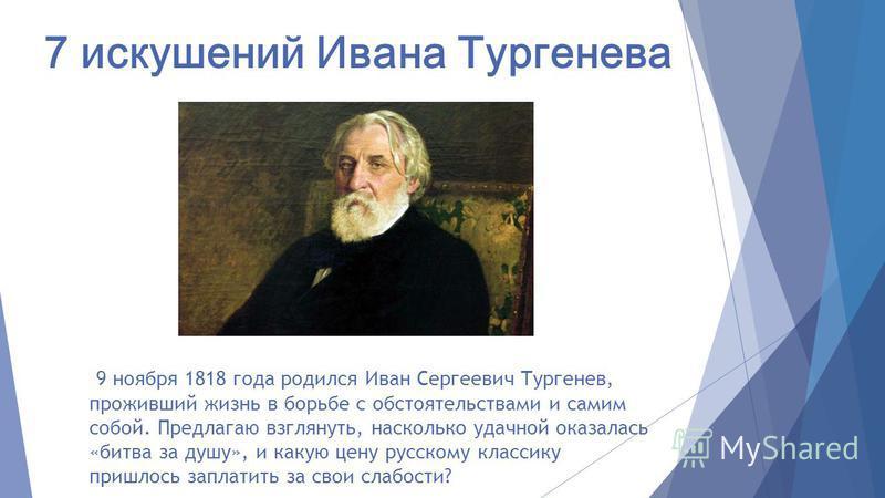 7 искушений Ивана Тургенева 9 ноября 1818 года родился Иван Сергеевич Тургенев, проживший жизнь в борьбе с обстоятельствами и самим собой. Предлагаю взглянуть, насколько удачной оказалась «битва за душу», и какую цену русскому классику пришлось запла