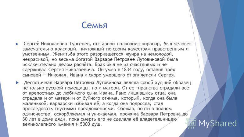 Семья Сергей Николаевич Тургенев, отставной полковник-кирасир, был человек замечательно красивый, ничтожный по своим качествам нравственным и умственным. Женитьба этого разорившегося жуира на немолодой, некрасивой, но весьма богатой Варваре Петровне