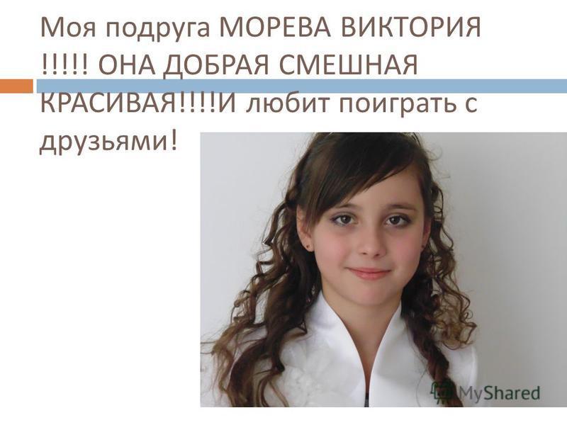 Моя подруга МОРЕВА ВИКТОРИЯ !!!!! ОНА ДОБРАЯ СМЕШНАЯ КРАСИВАЯ !!!! И любит поиграть с друзьями !