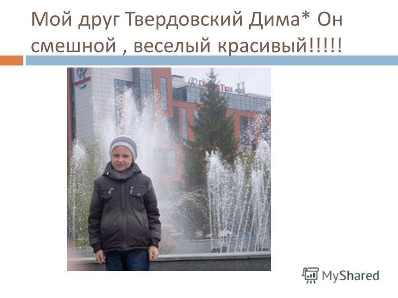 Мой друг Твердовский Дима * Он смешной, веселый красивый !!!!!