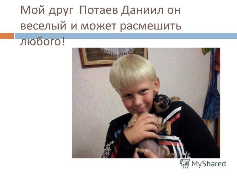 Мой друг Потаев Даниил он веселый и может рассмешить любого !