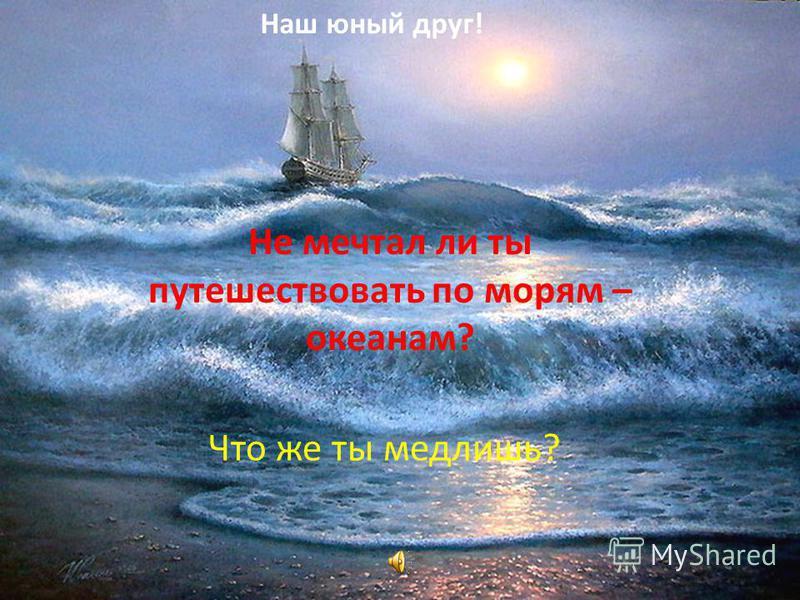 Не мечтал ли ты путешествовать по морям – океанам? Что же ты медлишь? Наш юный друг!