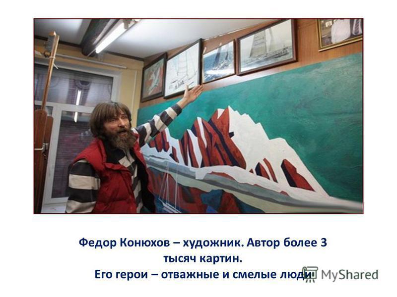 Федор Конюхов – художник. Автор более 3 тысяч картин. Его герои – отважные и смелые люди