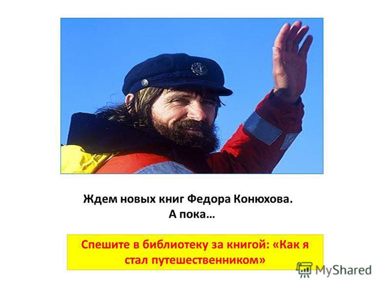 Ждем новых книг Федора Конюхова. Спешите в библиотеку за книгой: «Как я стал путешественником» А пока…