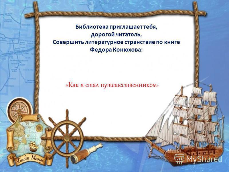 Библиотека приглашает тебя, дорогой читатель, Совершить литературное странствие по книге Федора Конюхова: «Как я стал путешественником »