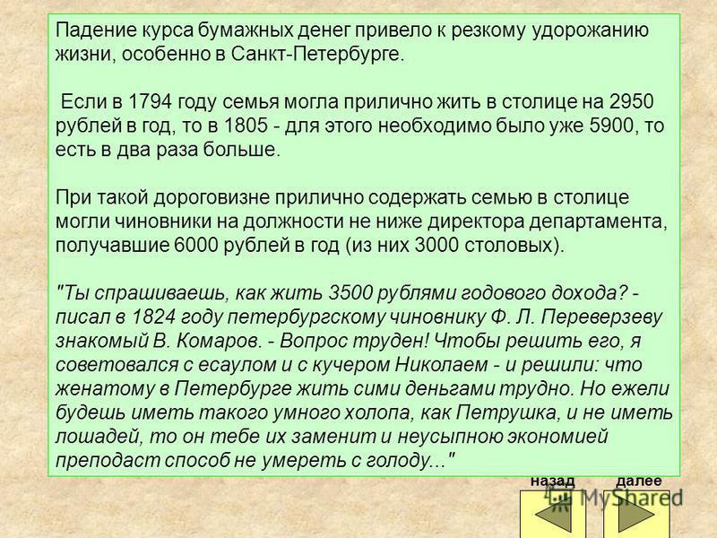 Падение курса бумажных денег привело к резкому удорожанию жизни, особенно в Санкт-Петербурге. Если в 1794 году семья могла прилично жить в столице на 2950 рублей в год, то в 1805 - для этого необходимо было уже 5900, то есть в два раза больше. При та