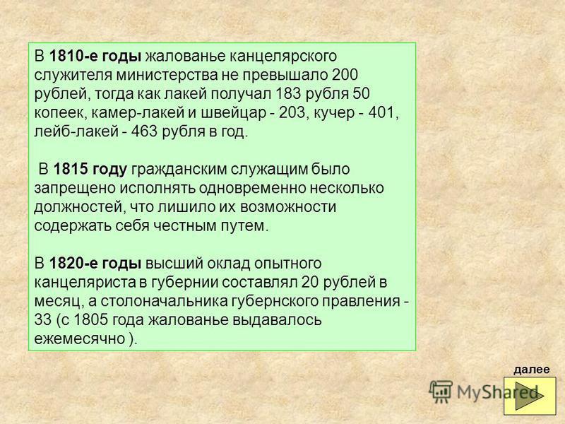 1810-е годы В 1810-е годы жалованье канцелярского служителя министерства не превышало 200 рублей, тогда как лакей получал 183 рубля 50 копеек, камер-лакей и швейцар - 203, кучер - 401, лейб-лакей - 463 рубля в год. 1815 году В 1815 году гражданским с