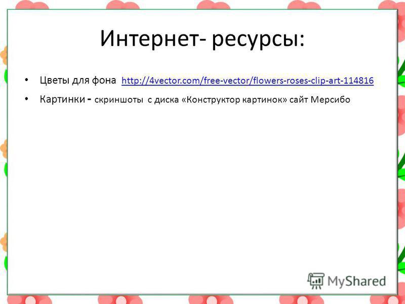 Интернет- ресурсы: Цветы для фона http://4vector.com/free-vector/flowers-roses-clip-art-114816 http://4vector.com/free-vector/flowers-roses-clip-art-114816 Картинки - скриншоты с диска «Конструктор картинок» сайт Мерсибо