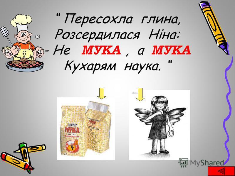Пересохла глина, Розсердилася Ніна: - Не МУКА, а МУКА Кухарям наука.