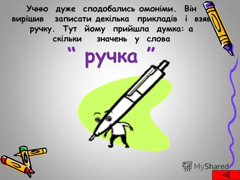 Учню дуже сподобались омоніми. Він вирішив записати декілька прикладів і взяв ручку. Тут йому прийшла думка: а скільки значень у слова ручка