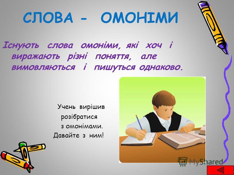 СЛОВА - ОМОНІМИ Існують слова омоніми, які хоч і виражають різні поняття, але вимовляються і пишуться однаково. Учень вирішив розібратися з омонімами. Давайте з ним!