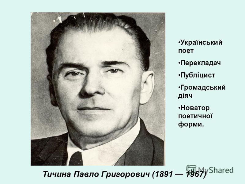 Тичина Павло Григорович (1891 1967) Український поет Перекладач Публіцист Громадський діяч Новатор поетичної форми.
