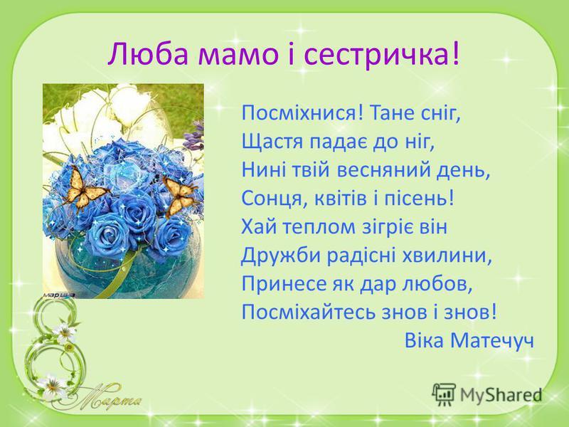 Люба мамочка! З 8 березня вітаю Щастя радості бажаю! Квітни, мила, як весна, І завжди будь молода. Будь весела і здорова, Буде щастя в Тебе дома! Твоя Ревекка