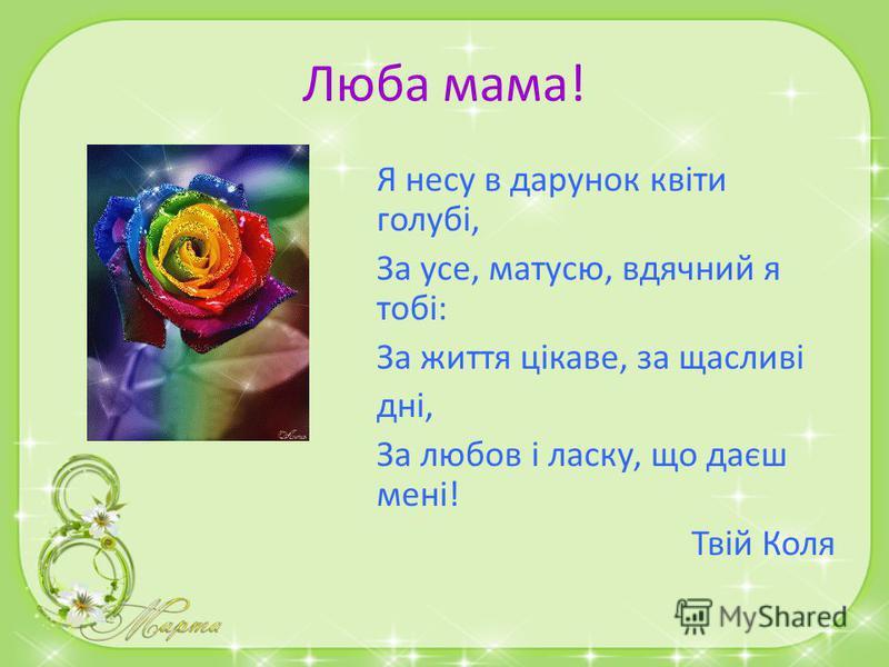 Люба мама! Привітаю маму нині з святом я, Хай живе щасливо матінка моя! Хай у серці буде ласка і тепло, Хочу, щоби добре Їй завжди було! Твій Владик