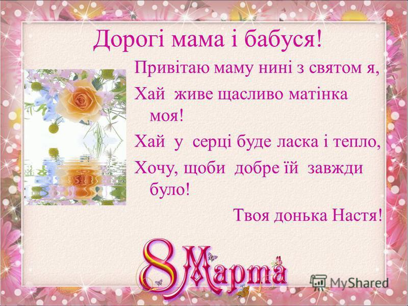 Люба матуся! Я зірву підсніжник, мамі принесу: «Подивися, рідна, на таку красу!» Я б тобі, рідненька, якби тільки міг, Всі весняні квіти постелив до ніг! Женя Романченко.