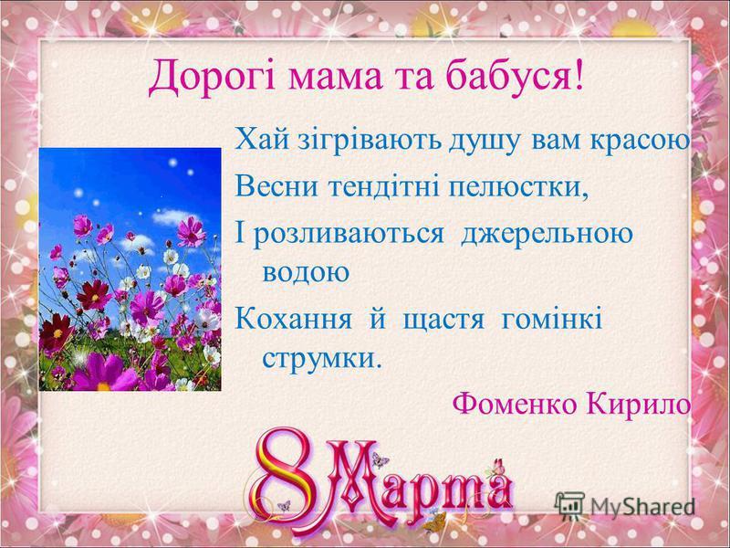 Дорогі мамо та бабусю! Теплий промінь березневий Розбудив дзвінку весну. Ароматом квітів перших День святковий огорнув. Він вітання наші щирі Передасть всім мамам милим, Щоб жили в добрі і мирі, Щоб здійснились їхні мрії, Щоб коханими були, Щоб у рад