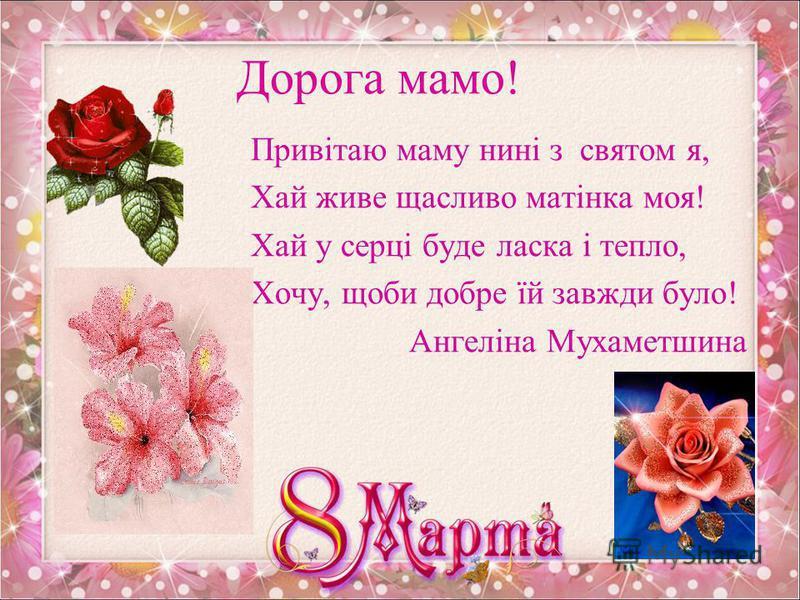 Дорогі мама та бабуся! З 8 березня вітаю, Щастя, радості бажаю! Квітни, мила, як весна, І завжди будь молода. Будь весела і здорова, Буде щастя в Тебе дома! Тимофій Кургін