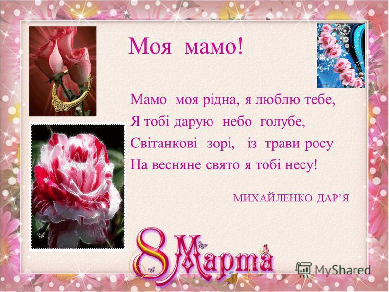 Люба мамо! Я несу в дарунок квіти голубі, За усе, матусю, вдячний я тобі, За життя цікаве, за щасливі дні, За любов і ласку, що даєш мені! Олександр Жигіль