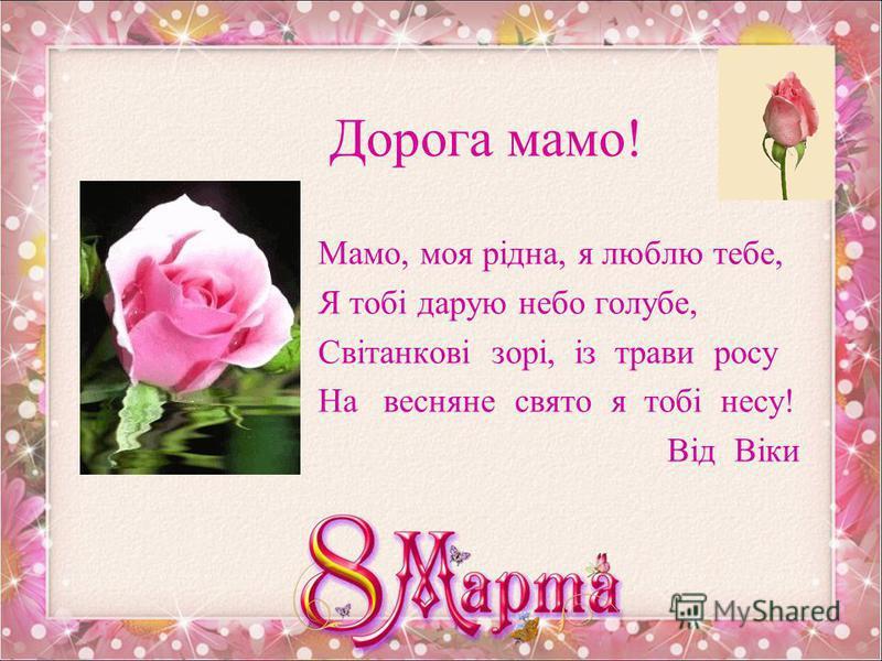 Любій мамі і бабусі! Зі святом весни вітаємо, Щастя й успіхів бажаємо, Вдачі, здоровя, тепла, Нехай всі незгоди згорають до тла, Щоб тільки добро у житті велося, Хай збудеться все, Що ще не збулося. Кирило Сокол
