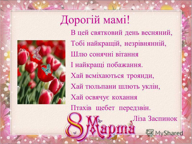 Дорога мамо! Мамо, моя рідна, я люблю тебе, Я тобі дарую небо голубе, Світанкові зорі, із трави росу На весняне свято я тобі несу! Від Віки