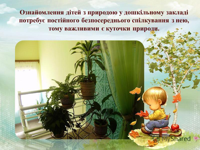 Ознайомлення дітей з природою та виховання відповідального ставлення до неї саме в дошкільному віці має величезне значення і є невід'ємною складовою освітнього процесу в дошкільному навчальному закладі. Навчити помічати красу довкілля, гармонійно спі