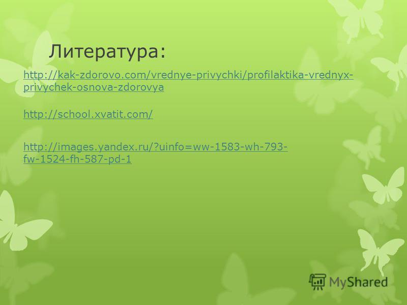 Литература: http://kak-zdorovo.com/vrednye-privychki/profilaktika-vrednyx- privychek-osnova-zdorovya http://school.xvatit.com/ http://images.yandex.ru/?uinfo=ww-1583-wh-793- fw-1524-fh-587-pd-1
