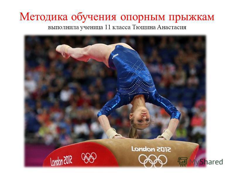 Методика обучения опорным прыжкам выполнила ученица 11 класса Тющина Анастасия